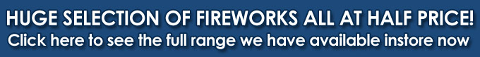 Click here to see the full range of fireworks we have avalable instore now